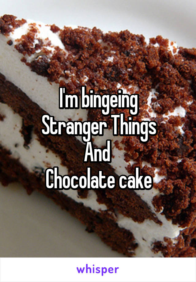 I'm bingeing Stranger Things And  Chocolate cake