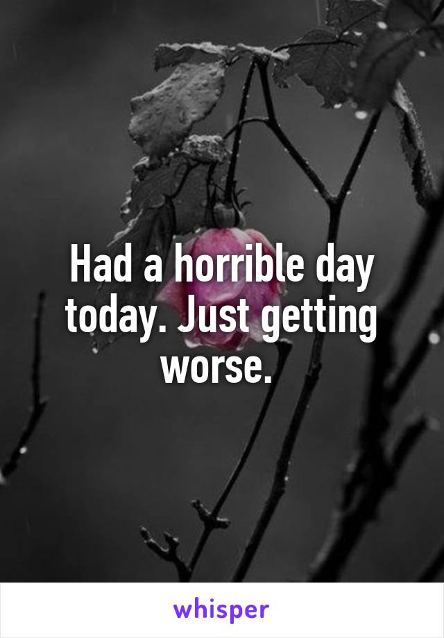 Had a horrible day today. Just getting worse.