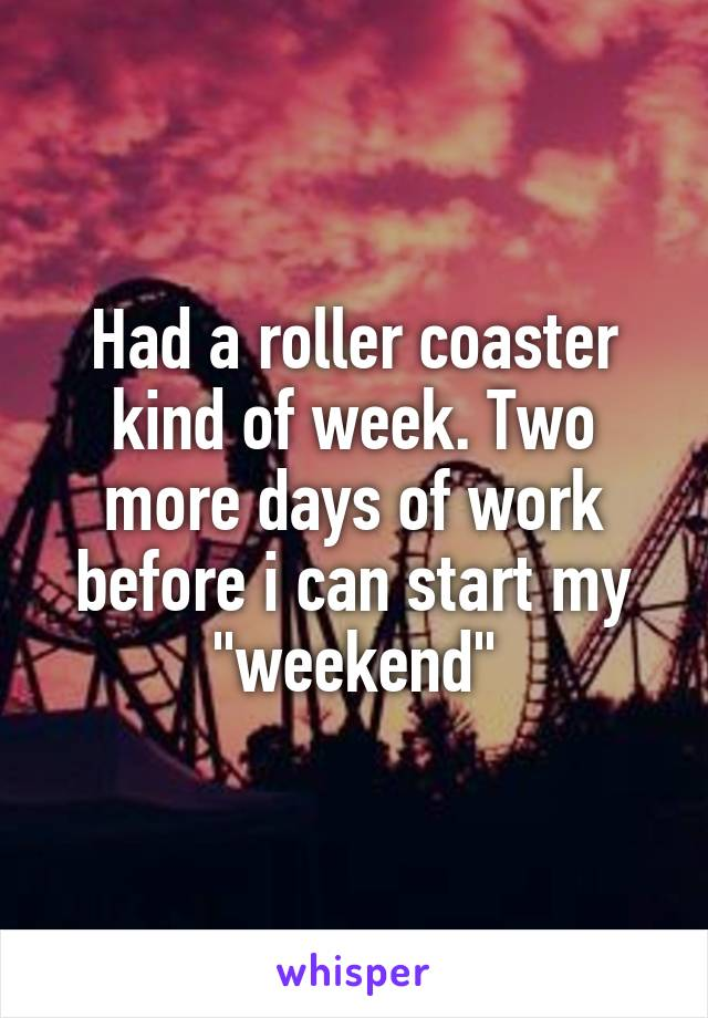 """Had a roller coaster kind of week. Two more days of work before i can start my """"weekend"""""""