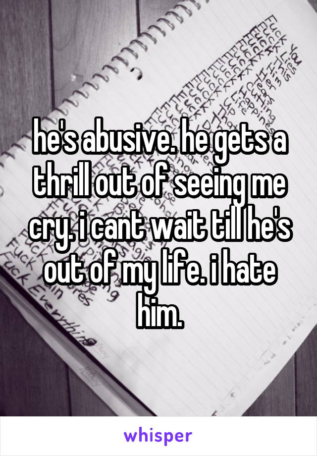 he's abusive. he gets a thrill out of seeing me cry. i cant wait till he's out of my life. i hate him.