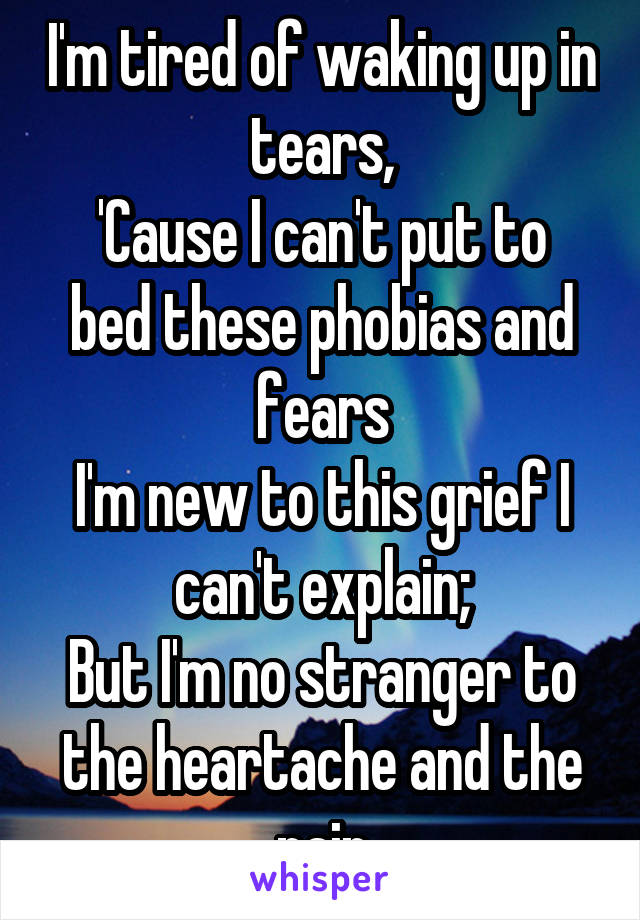 I'm tired of waking up in tears, 'Cause I can't put to bed these phobias and fears I'm new to this grief I can't explain; But I'm no stranger to the heartache and the pain