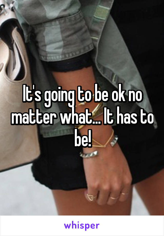 It's going to be ok no matter what... It has to be!