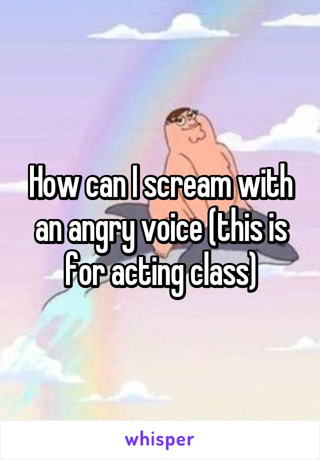 How can I scream with an angry voice (this is for acting class)