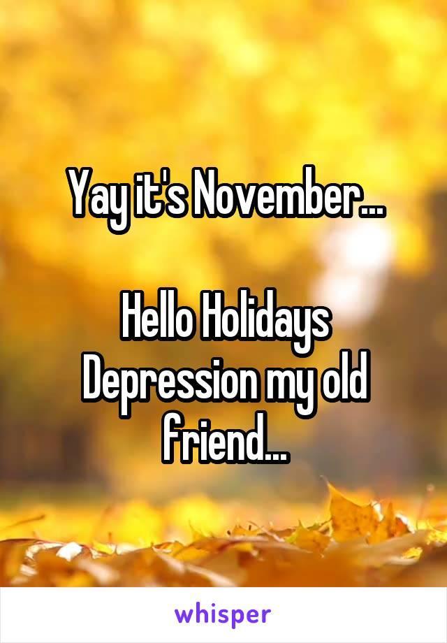 Yay it's November...  Hello Holidays Depression my old friend...