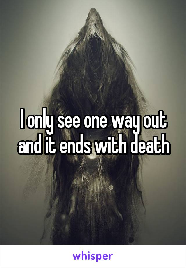 I only see one way out and it ends with death