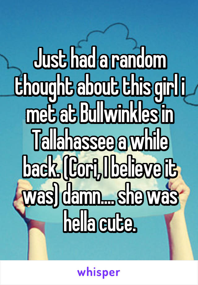 Just had a random thought about this girl i met at Bullwinkles in Tallahassee a while back. (Cori, I believe it was) damn.... she was hella cute.