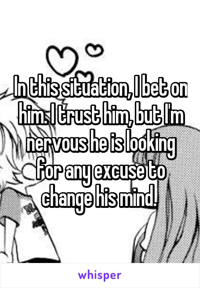 In this situation, I bet on him. I trust him, but I'm nervous he is looking for any excuse to change his mind.