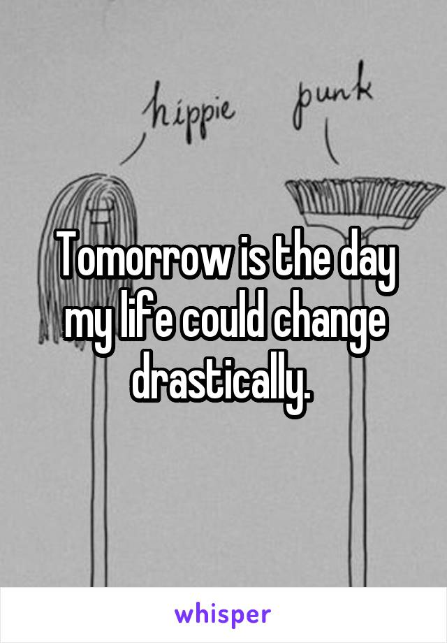 Tomorrow is the day my life could change drastically.