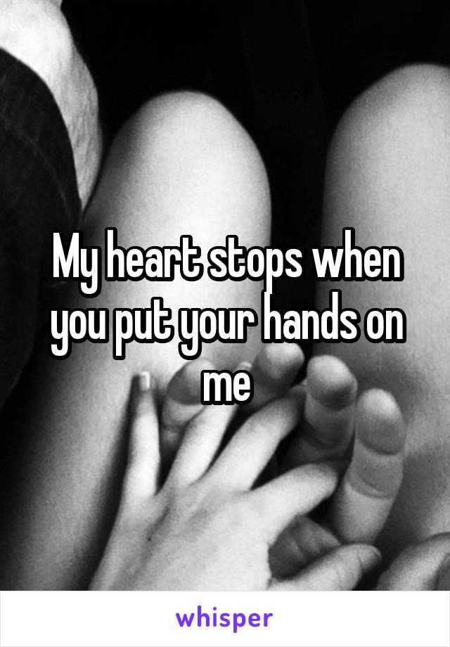 My heart stops when you put your hands on me