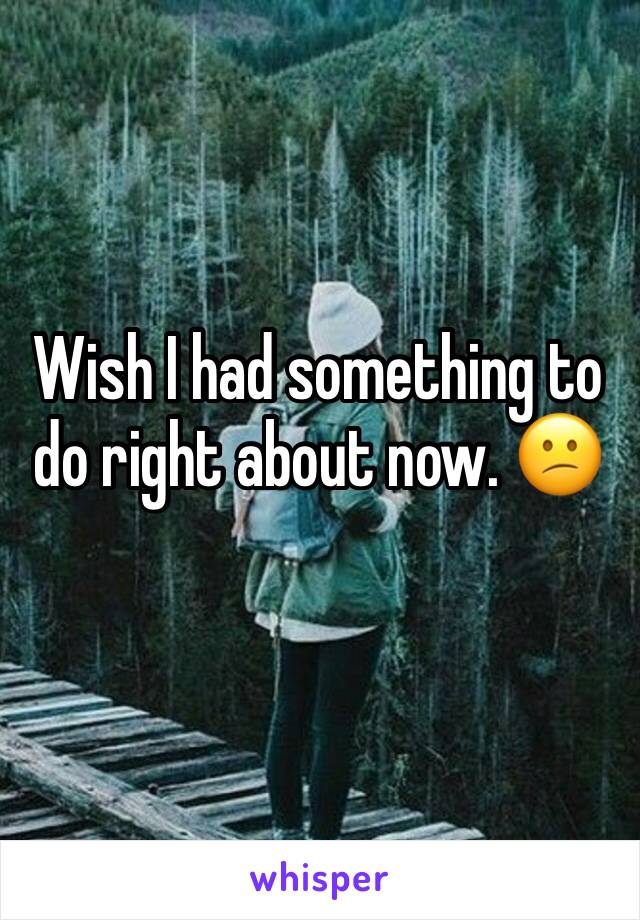 Wish I had something to do right about now. 😕