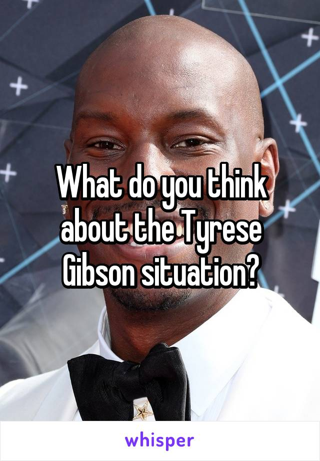 What do you think about the Tyrese Gibson situation?