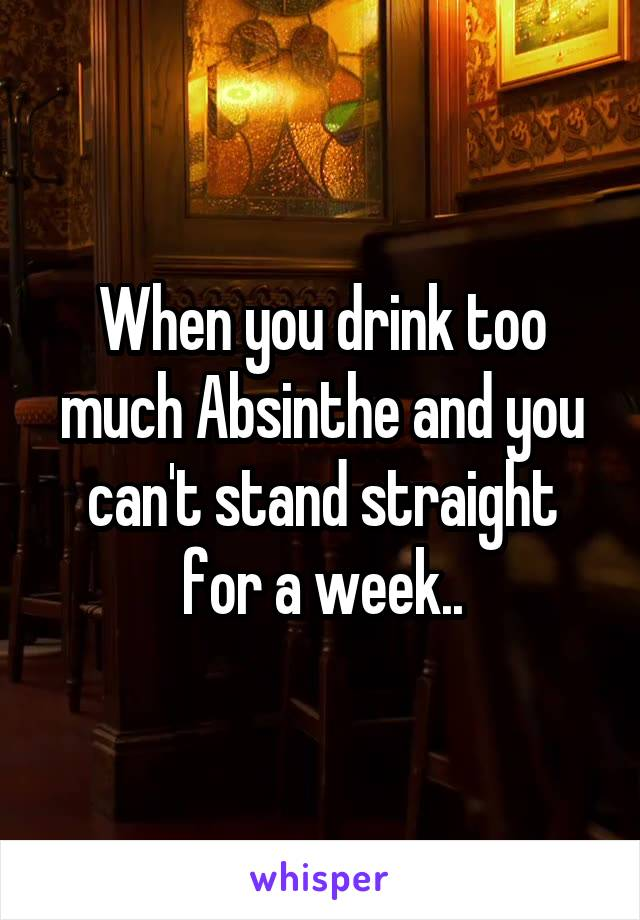 When you drink too much Absinthe and you can't stand straight for a week..