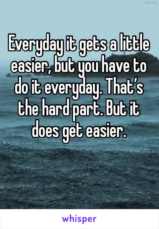 Everyday it gets a little easier, but you have to do it everyday. That's the hard part. But it does get easier.