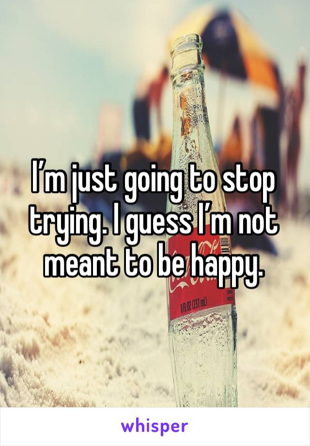 I'm just going to stop trying. I guess I'm not meant to be happy.