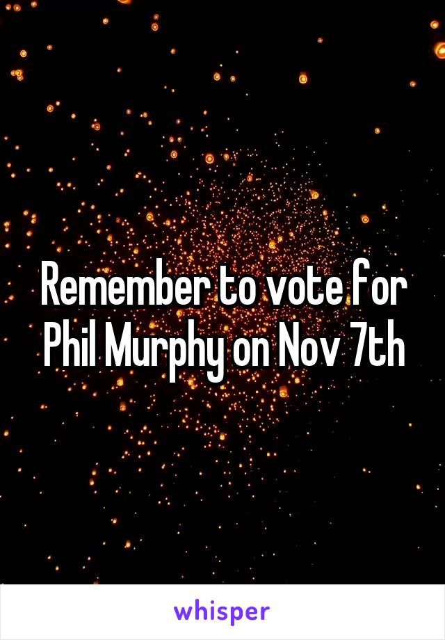 Remember to vote for Phil Murphy on Nov 7th