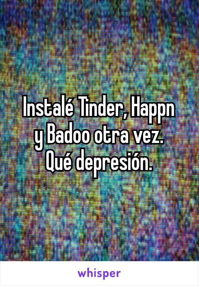 Instalé Tinder, Happn y Badoo otra vez. Qué depresión.