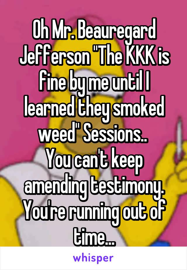 "Oh Mr. Beauregard Jefferson ""The KKK is fine by me until I learned they smoked weed"" Sessions..  You can't keep amending testimony. You're running out of time..."