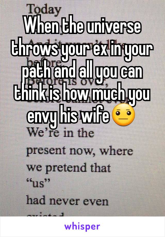 When the universe throws your ex in your path and all you can think is how much you envy his wife😐