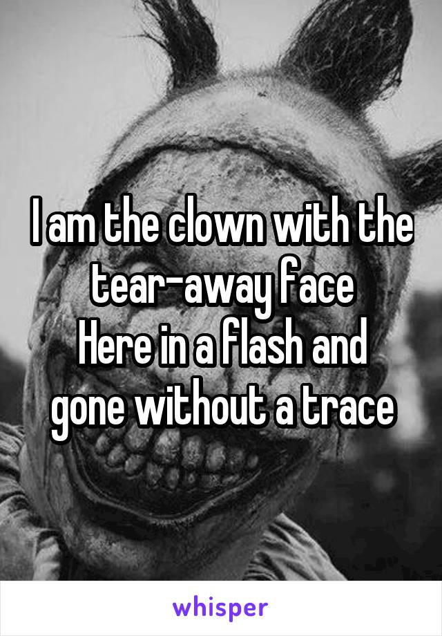 I am the clown with the tear-away face Here in a flash and gone without a trace