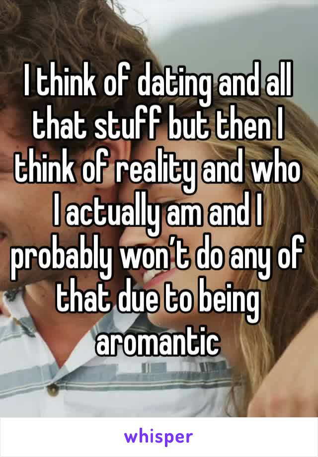 I think of dating and all that stuff but then I think of reality and who I actually am and I probably won't do any of that due to being aromantic
