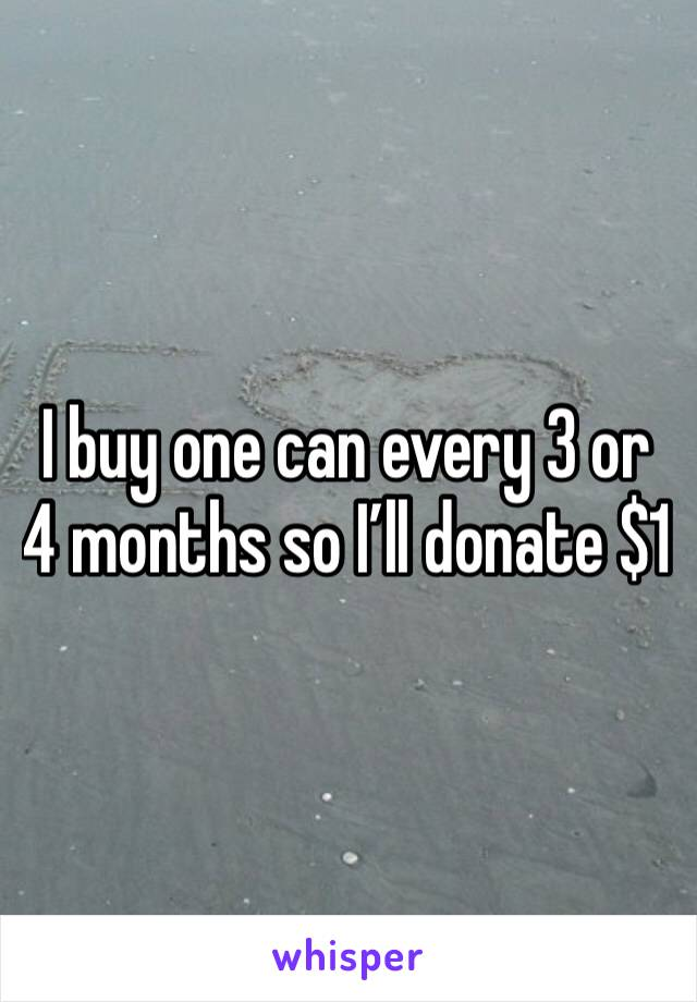 I buy one can every 3 or 4 months so I'll donate $1