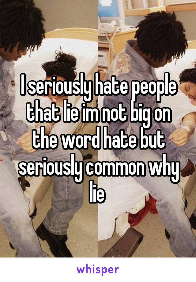 I seriously hate people that lie im not big on the word hate but seriously common why lie