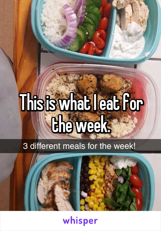 This is what I eat for the week.