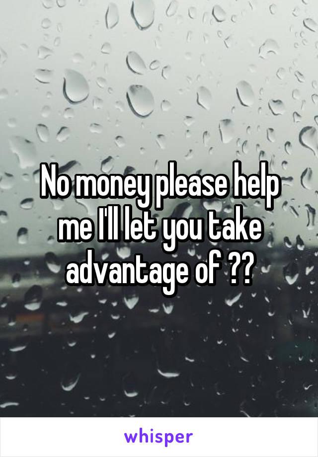 No money please help me I'll let you take advantage of ??