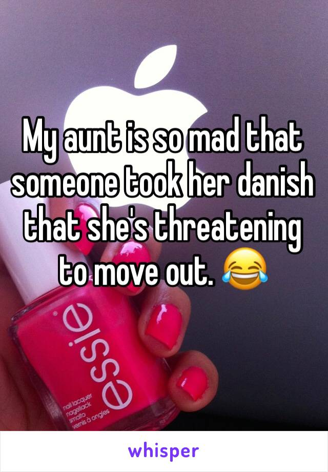 My aunt is so mad that someone took her danish that she's threatening to move out. 😂