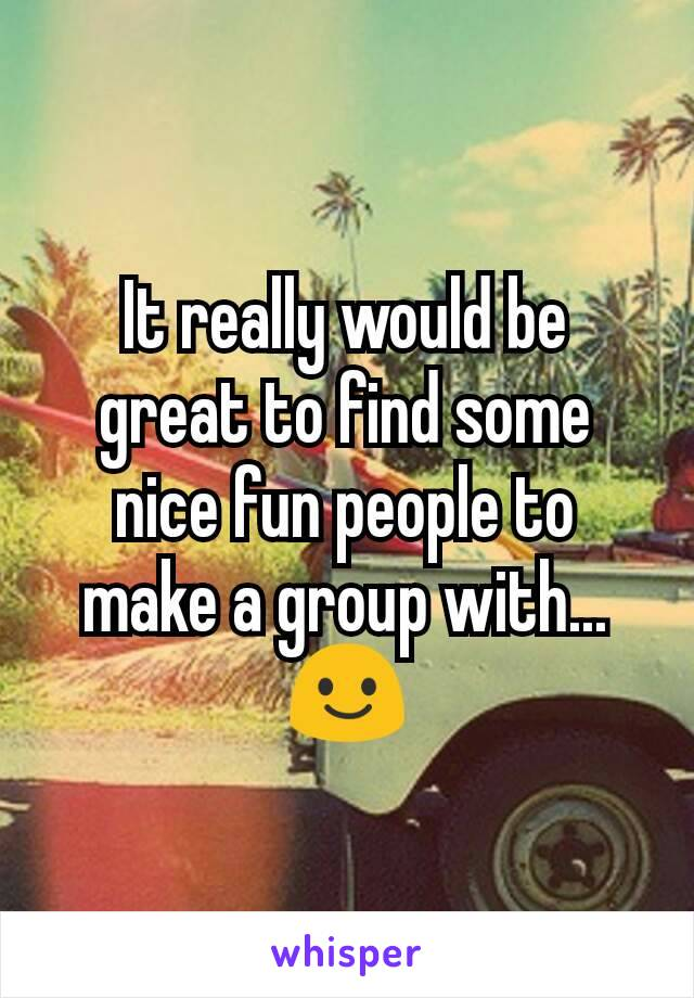 It really would be great to find some nice fun people to make a group with...  😃