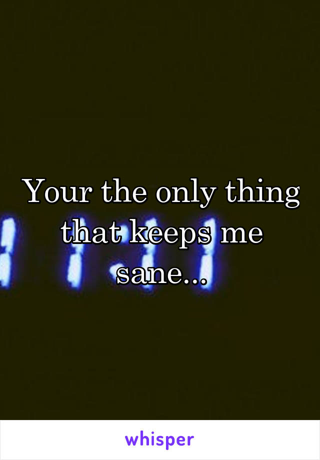 Your the only thing that keeps me sane...