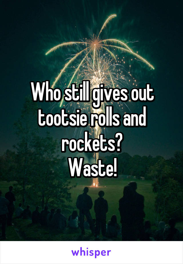 Who still gives out tootsie rolls and rockets? Waste!