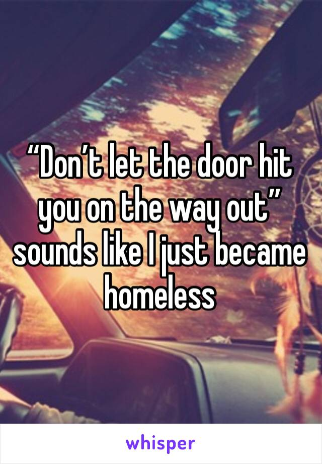 """Don't let the door hit you on the way out"" sounds like I just became homeless"
