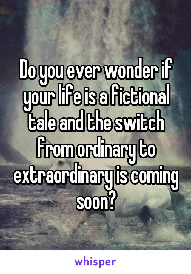 Do you ever wonder if your life is a fictional tale and the switch from ordinary to extraordinary is coming soon?