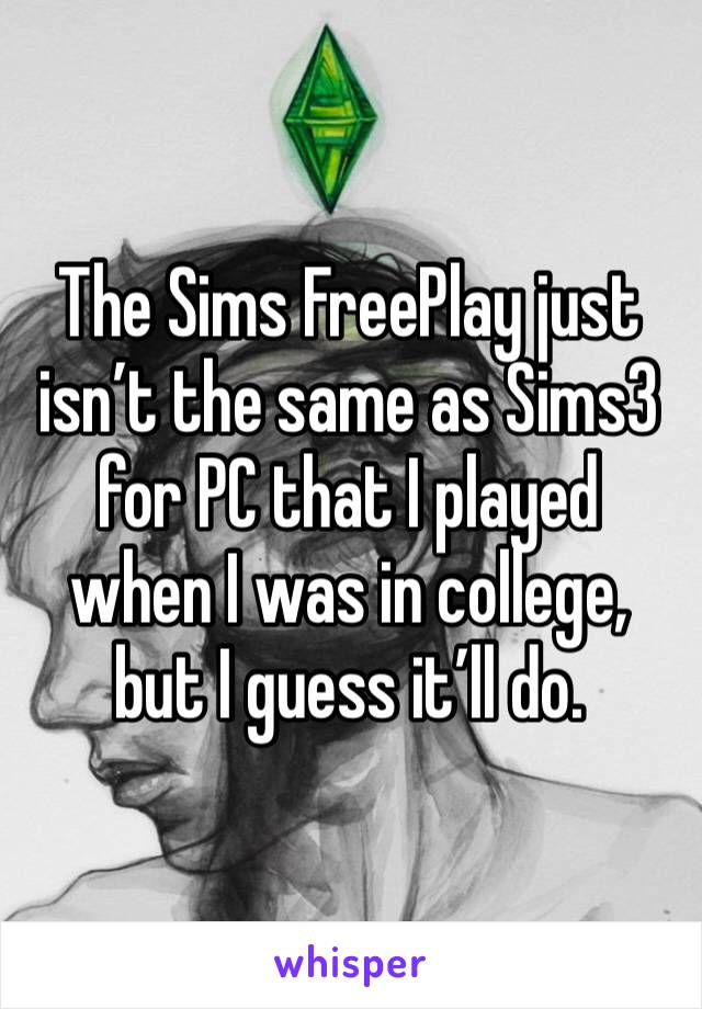 The Sims FreePlay just isn't the same as Sims3 for PC that I played when I was in college, but I guess it'll do.