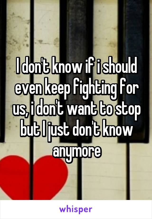 I don't know if i should even keep fighting for us, i don't want to stop but I just don't know anymore