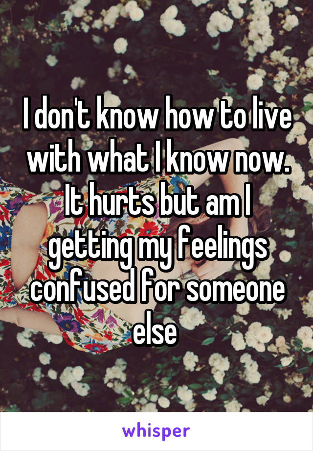 I don't know how to live with what I know now. It hurts but am I getting my feelings confused for someone else