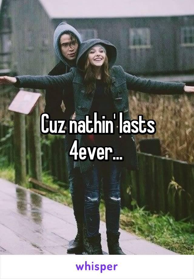 Cuz nathin' lasts 4ever...