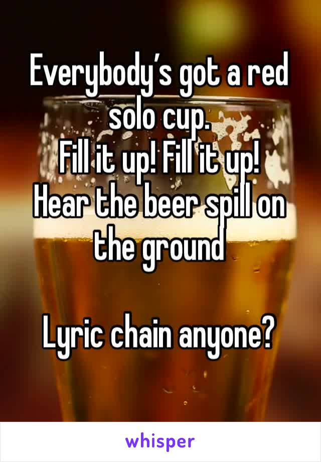 Everybody's got a red solo cup. Fill it up! Fill it up!  Hear the beer spill on the ground  Lyric chain anyone?