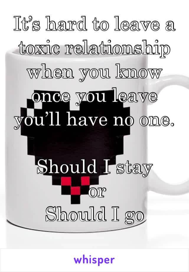 It's hard to leave a toxic relationship when you know once you leave you'll have no one.   Should I stay  or  Should I go