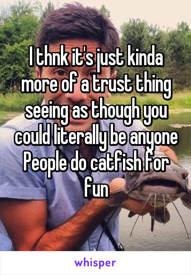 I thnk it's just kinda more of a trust thing seeing as though you could literally be anyone People do catfish for fun