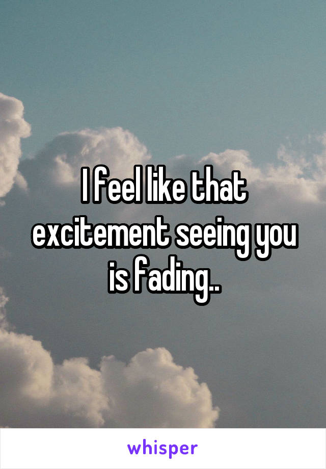 I feel like that excitement seeing you is fading..