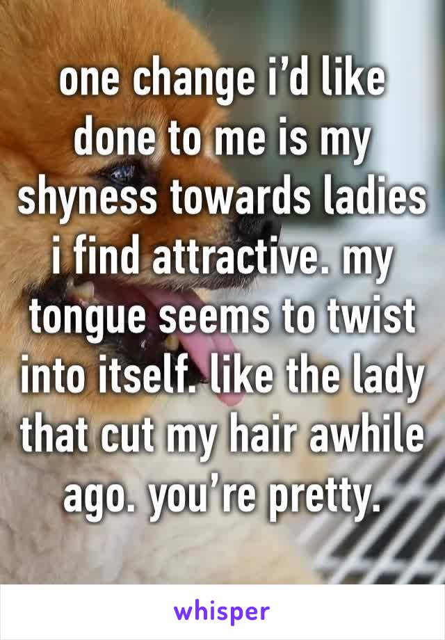 one change i'd like done to me is my shyness towards ladies i find attractive. my tongue seems to twist into itself. like the lady that cut my hair awhile ago. you're pretty.