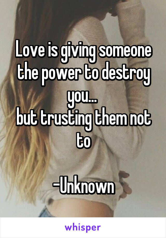 Love is giving someone the power to destroy you...  but trusting them not to  -Unknown