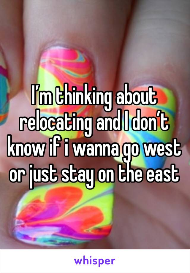 I'm thinking about relocating and I don't know if i wanna go west or just stay on the east
