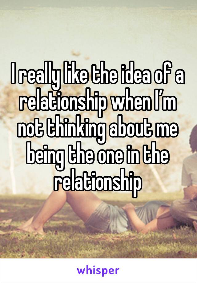 I really like the idea of a relationship when I'm not thinking about me being the one in the relationship