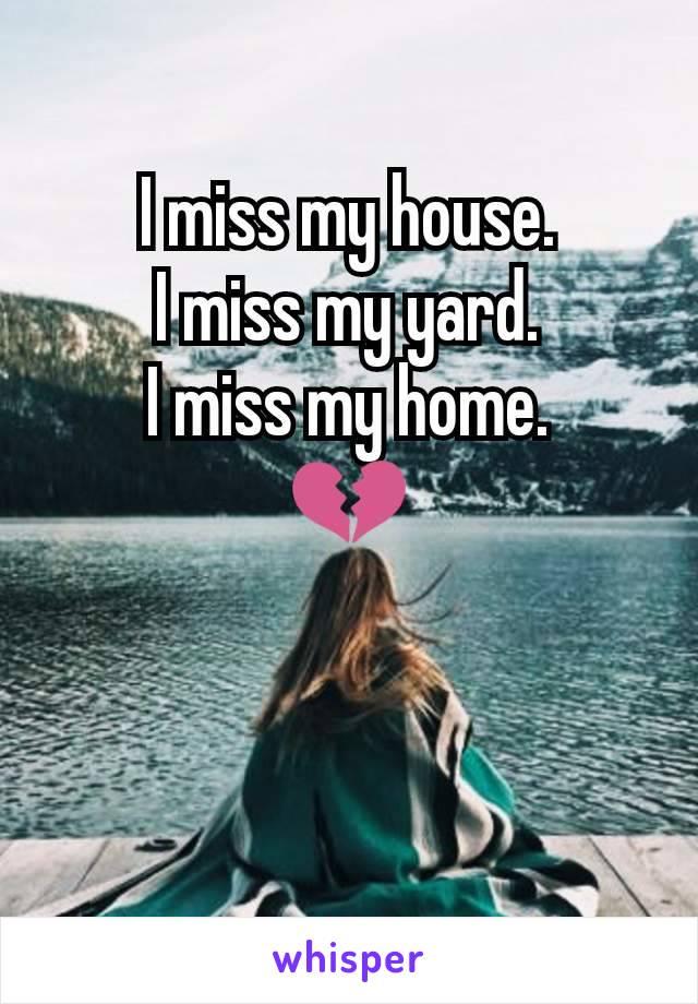 I miss my house. I miss my yard. I miss my home. 💔