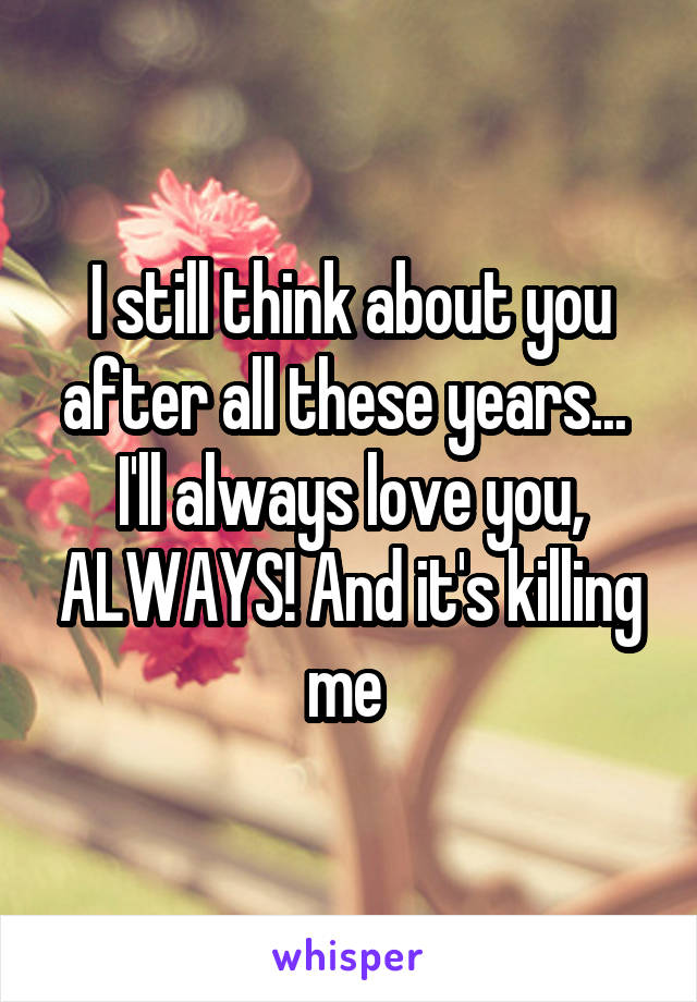I still think about you after all these years...  I'll always love you, ALWAYS! And it's killing me
