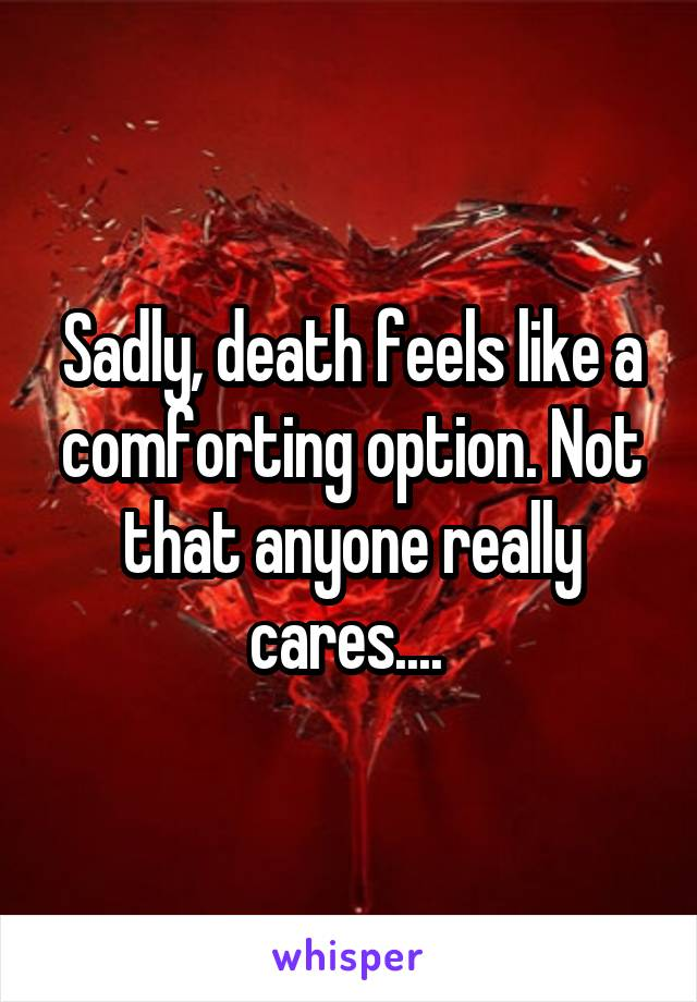 Sadly, death feels like a comforting option. Not that anyone really cares....