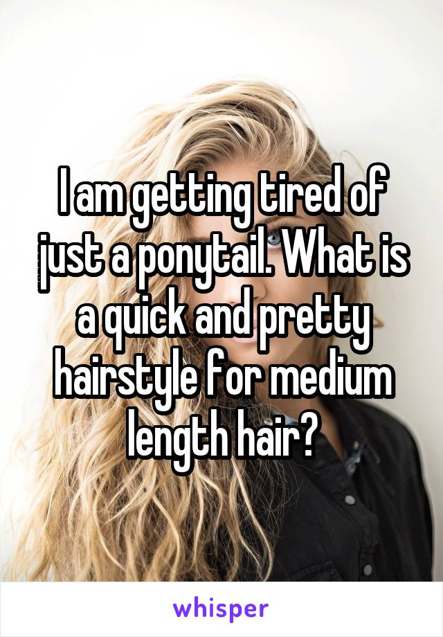 I am getting tired of just a ponytail. What is a quick and pretty hairstyle for medium length hair?